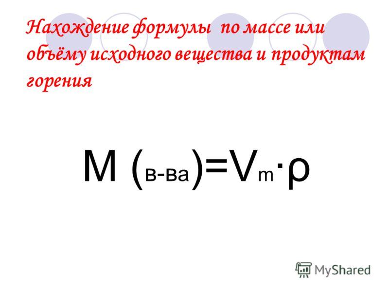 Нахождение формулы по массе или объёму исходного вещества и продуктам горения М ( в-в а )=V m ·ρ