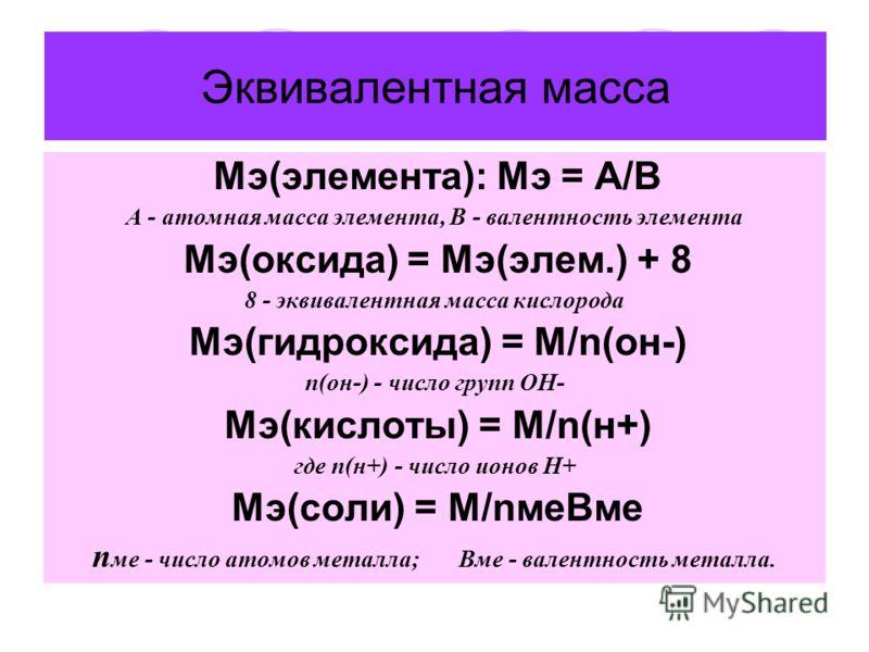 Эквивалентная масса Мэ(элемента): Мэ = А/В А - атомная масса элемента, В - валентность элемента Мэ(оксида) = Мэ(элем.) + 8 8 - эквивалентная масса кислорода Мэ(гидроксида) = М/n(он-) n(он-) - число групп ОН- Мэ(кислоты) = М/n(н+) где n(н+) - число ио
