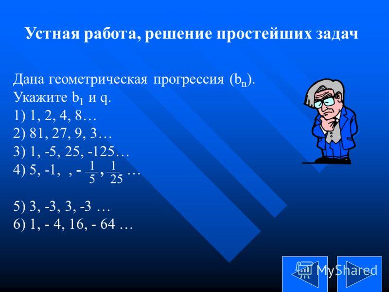 Устная работа, решение простейших задач Дана геометрическая прогрессия (b n ). Укажите b 1 и q. 1) 1, 2, 4, 8… 2) 81, 27, 9, 3… 3) 1, -5, 25, -125… 4) 5, -1,, -, … 5) 3, -3, 3, -3 … 6) 1, - 4, 16, - 64 … 5 1 2525 1