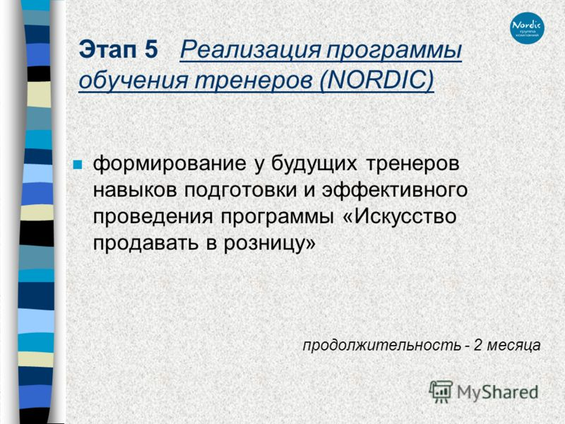 Этап 5 Реализация программы обучения тренеров (NORDIC) n формирование у будущих тренеров навыков подготовки и эффективного проведения программы «Искусство продавать в розницу» продолжительность - 2 месяца