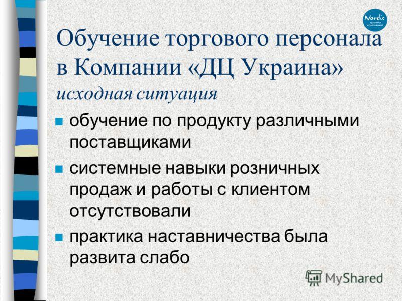 Обучение торгового персонала в Компании «ДЦ Украина» исходная ситуация n обучение по продукту различными поставщиками n системные навыки розничных продаж и работы с клиентом отсутствовали n практика наставничества была развита слабо