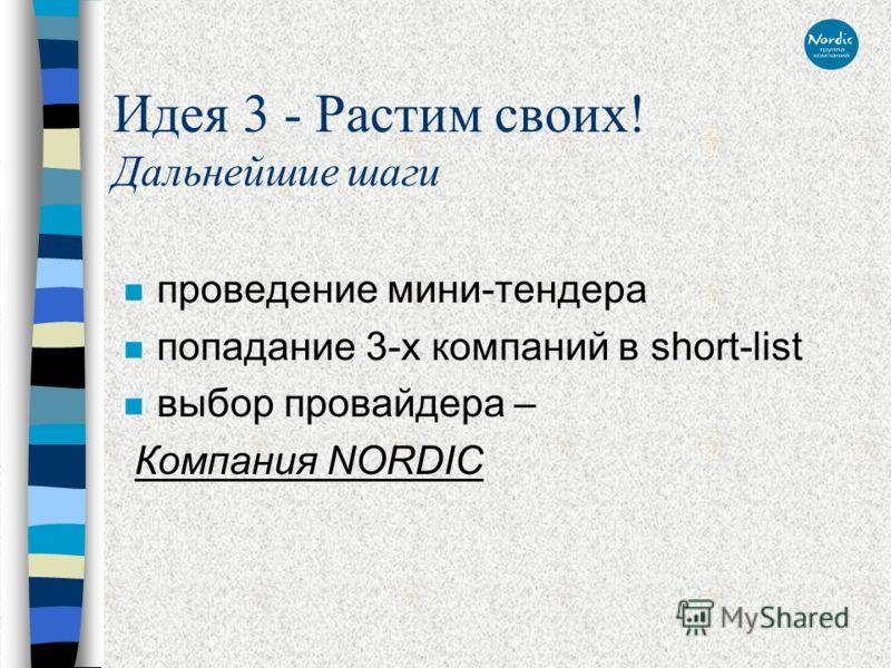Идея 3 - Растим своих! Дальнейшие шаги n проведение мини-тендера n попадание 3-х компаний в short-list n выбор провайдера – Компания NORDIC