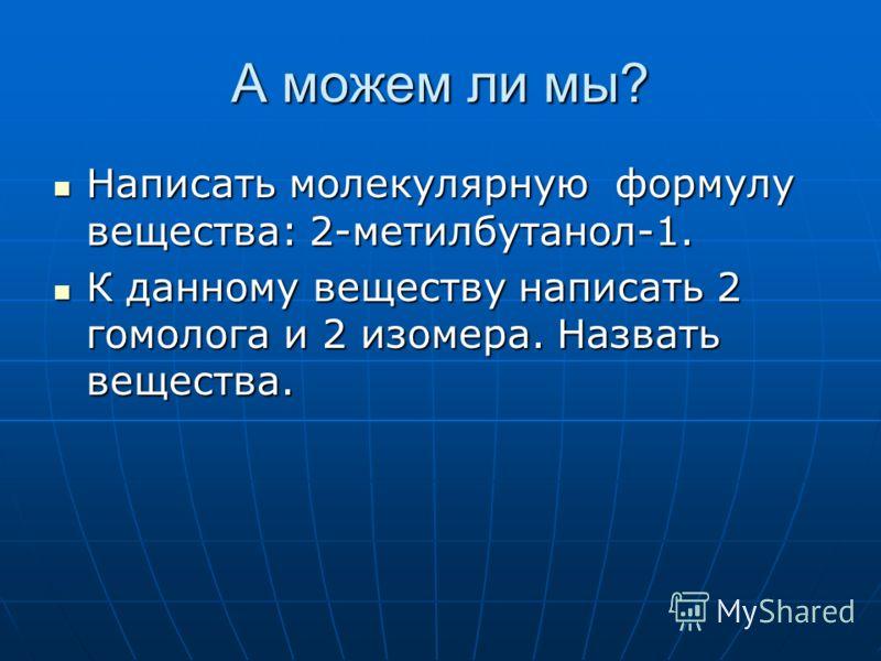 А можем ли мы? Написать молекулярную формулу вещества: 2-метилбутанол-1. Написать молекулярную формулу вещества: 2-метилбутанол-1. К данному веществу написать 2 гомолога и 2 изомера. Назвать вещества. К данному веществу написать 2 гомолога и 2 изомер