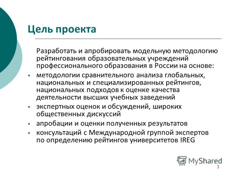 3 Цель проекта Разработать и апробировать модельную методологию рейтингования образовательных учреждений профессионального образования в России на основе: методологии сравнительного анализа глобальных, национальных и специализированных рейтингов, нац