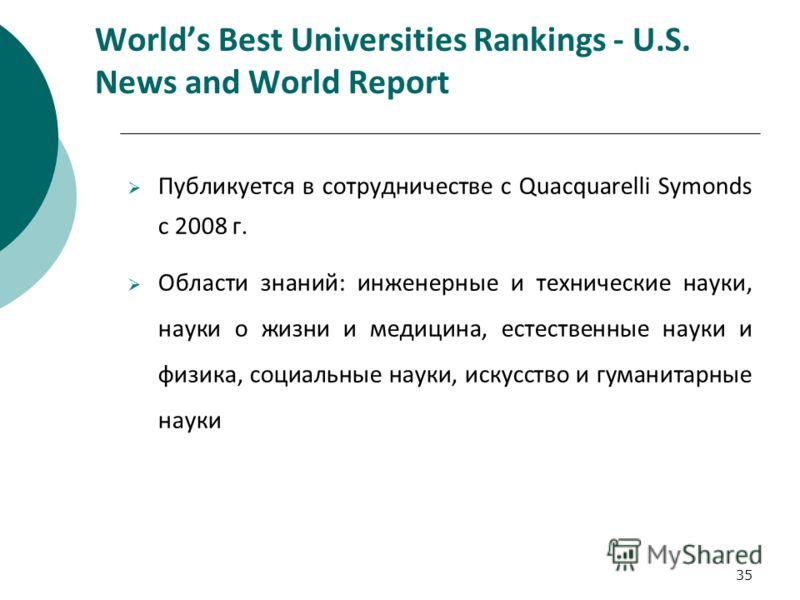 35 Worlds Best Universities Rankings - U.S. News and World Report Публикуется в сотрудничестве с Quacquarelli Symonds c 2008 г. Области знаний: инженерные и технические науки, науки о жизни и медицина, естественные науки и физика, социальные науки, и