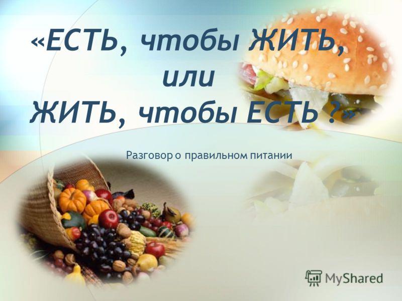«ЕСТЬ, чтобы ЖИТЬ, или ЖИТЬ, чтобы ЕСТЬ ?» Разговор о правильном питании