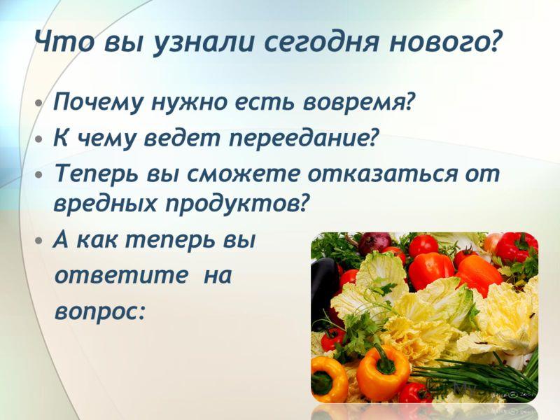 Что вы узнали сегодня нового? Почему нужно есть вовремя? К чему ведет переедание? Теперь вы сможете отказаться от вредных продуктов? А как теперь вы ответите на вопрос: