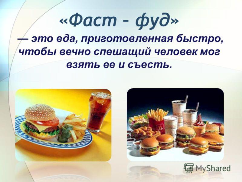 «Фаст – фуд» это еда, приготовленная быстро, чтобы вечно спешащий человек мог взять ее и съесть.