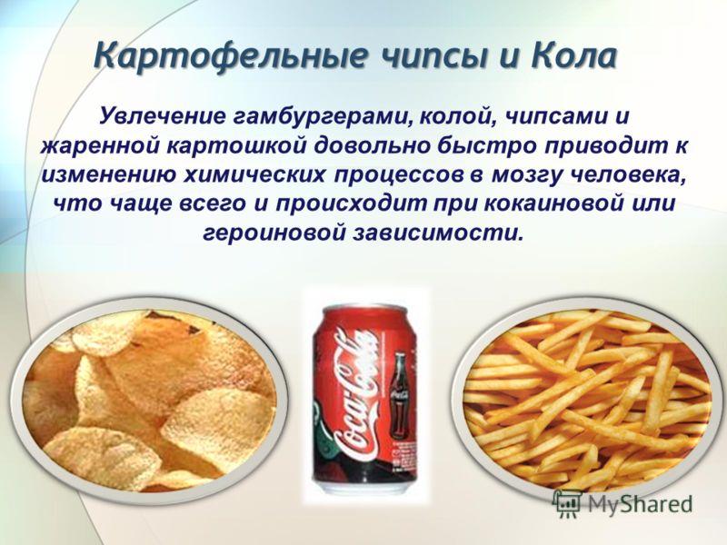 Картофельные чипсы и Кола Увлечение гамбургерами, колой, чипсами и жаренной картошкой довольно быстро приводит к изменению химических процессов в мозгу человека, что чаще всего и происходит при кокаиновой или героиновой зависимости.