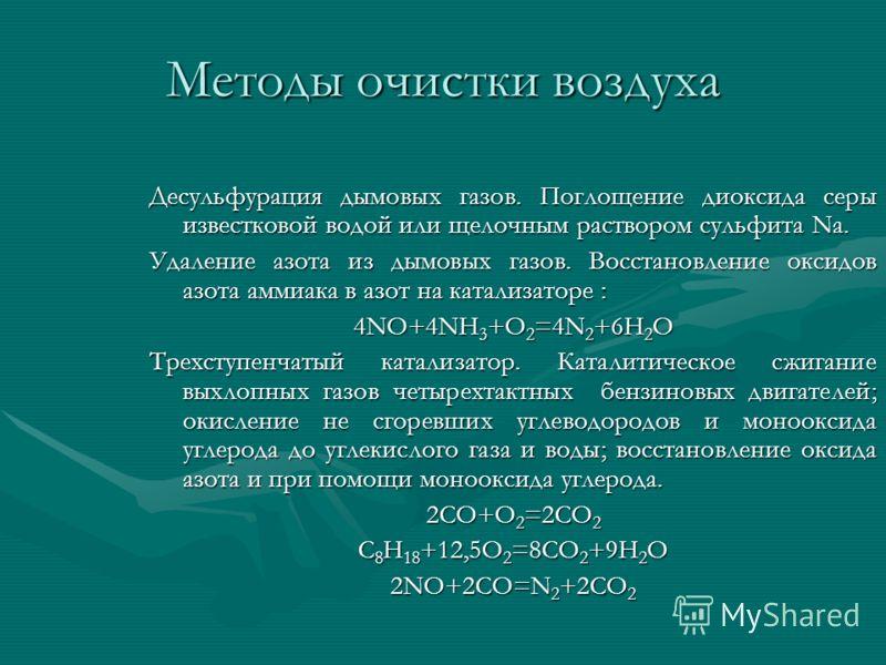 Методы очистки воздуха Десульфурация дымовых газов. Поглощение диоксида серы известковой водой или щелочным раствором сульфита Na. Удаление азота из дымовых газов. Восстановление оксидов азота аммиака в азот на катализаторе : 4NO+4NH 3 +O 2 =4N 2 +6H