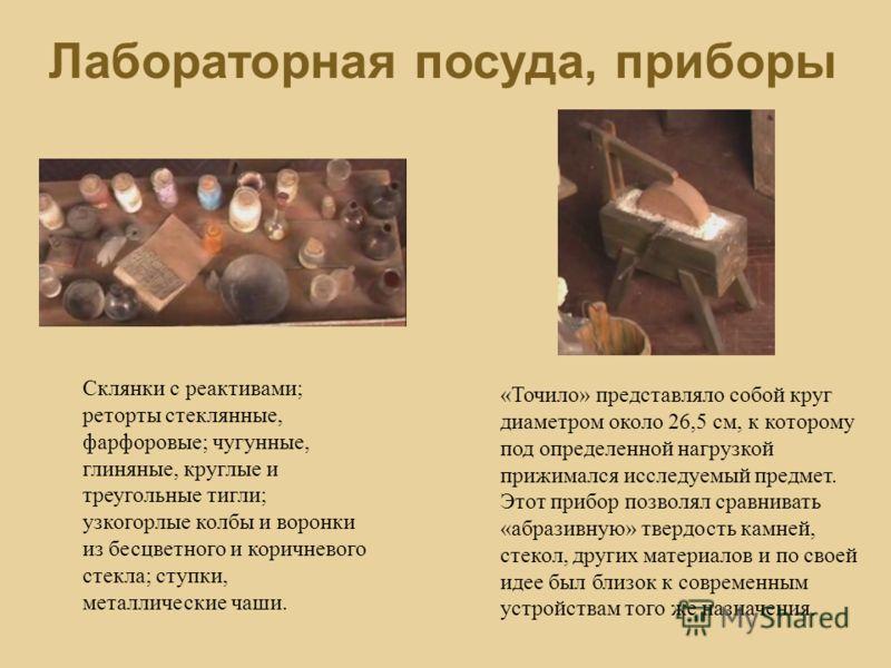 Лабораторная посуда, приборы Склянки с реактивами; реторты стеклянные, фарфоровые; чугунные, глиняные, круглые и треугольные тигли; узкогорлые колбы и воронки из бесцветного и коричневого стекла; ступки, металлические чаши. «Точило» представляло собо
