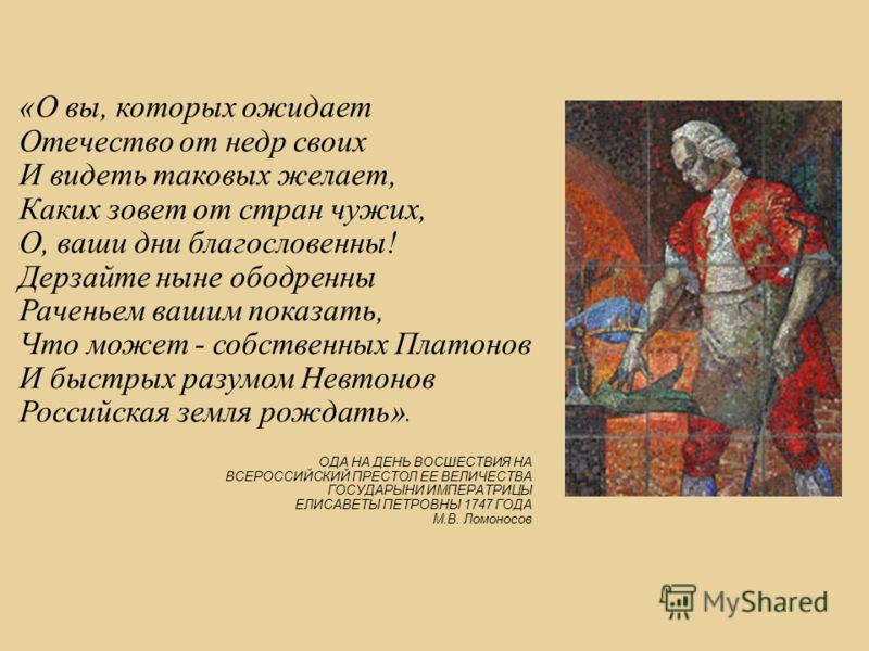 «О вы, которых ожидает Отечество от недр своих И видеть таковых желает, Каких зовет от стран чужих, О, ваши дни благословенны! Дерзайте ныне ободренны Раченьем вашим показать, Что может - собственных Платонов И быстрых разумом Невтонов Российская зем