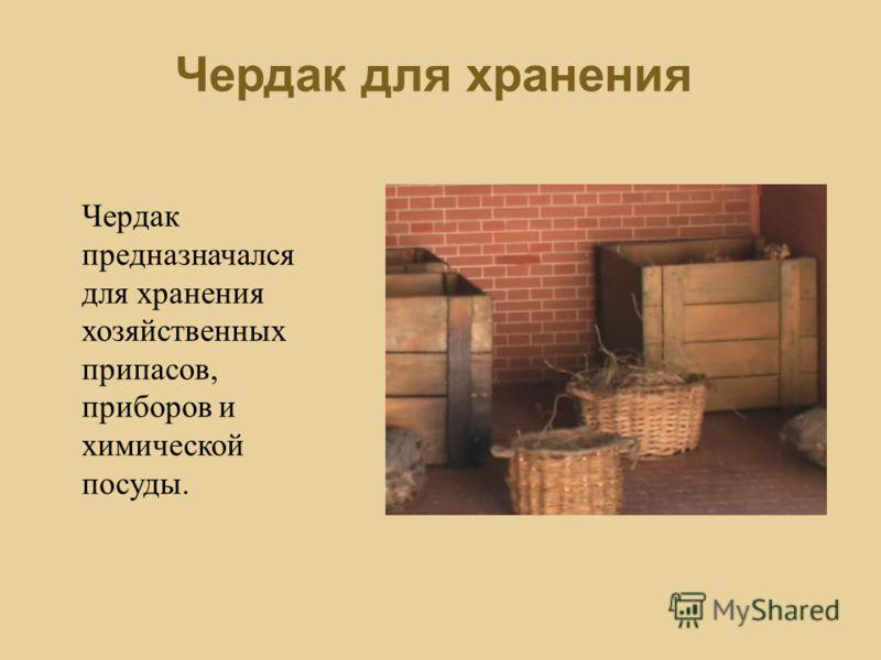 Чердак для хранения Чердак предназначался для хранения хозяйственных припасов, приборов и химической посуды.