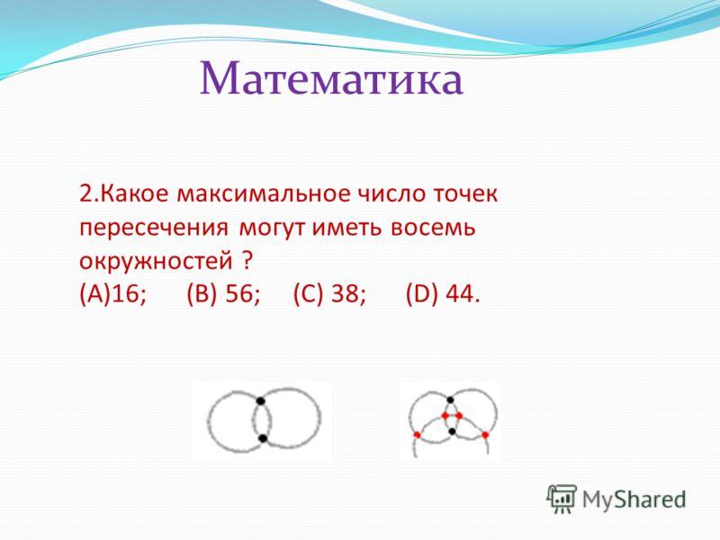 2.Какое максимальное число точек пересечения могут иметь восемь окружностей ? (A)16; (B) 56; (C) 38; (D) 44. Математика