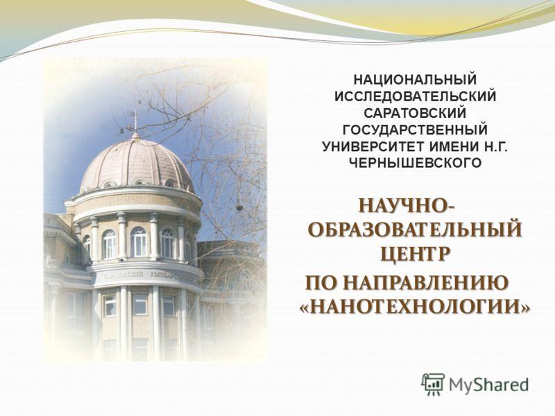 НАУЧНО- ОБРАЗОВАТЕЛЬНЫЙ ЦЕНТР ПО НАПРАВЛЕНИЮ «НАНОТЕХНОЛОГИИ» НАЦИОНАЛЬНЫЙ ИССЛЕДОВАТЕЛЬСКИЙ САРАТОВСКИЙ ГОСУДАРСТВЕННЫЙ УНИВЕРСИТЕТ ИМЕНИ Н.Г. ЧЕРНЫШЕВСКОГО