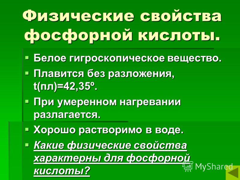 Физические свойства фосфорной кислоты. Белое гигроскопическое вещество. Белое гигроскопическое вещество. Плавится без разложения, t(пл)=42,35º. Плавится без разложения, t(пл)=42,35º. При умеренном нагревании разлагается. При умеренном нагревании разл