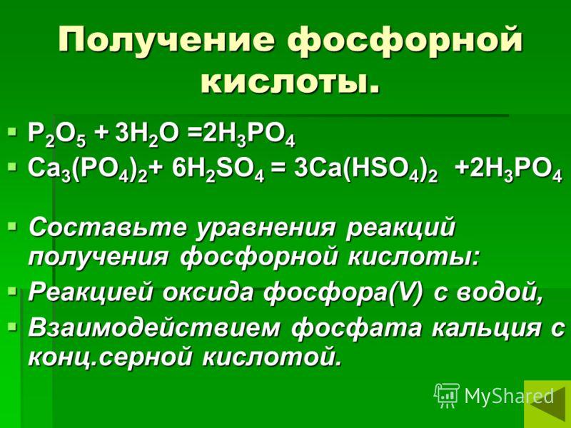 Получение фосфорной кислоты. P 2 O 5 + 3H 2 O =2H 3 PO 4 P 2 O 5 + 3H 2 O =2H 3 PO 4 Ca 3 (PO 4 ) 2 + 6H 2 SO 4 = 3Ca(HSO 4 ) 2 +2H 3 PO 4 Ca 3 (PO 4 ) 2 + 6H 2 SO 4 = 3Ca(HSO 4 ) 2 +2H 3 PO 4 Составьте уравнения реакций получения фосфорной кислоты: