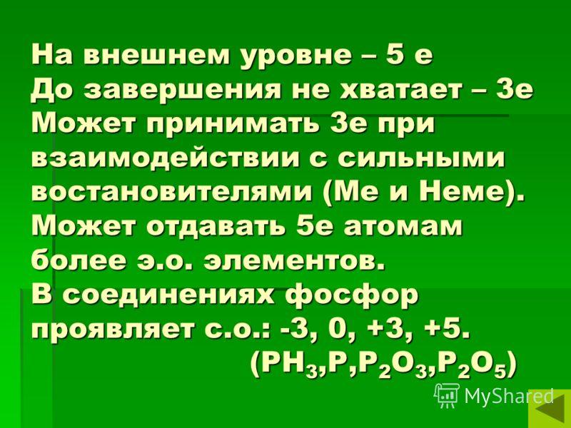 На внешнем уровне – 5 е До завершения не хватает – 3е Может принимать 3е при взаимодействии с сильными востановителями (Ме и Неме). Может отдавать 5е атомам более э.о. элементов. В соединениях фосфор проявляет с.о.: -3, 0, +3, +5. (PH 3,P,P 2 O 3,P 2