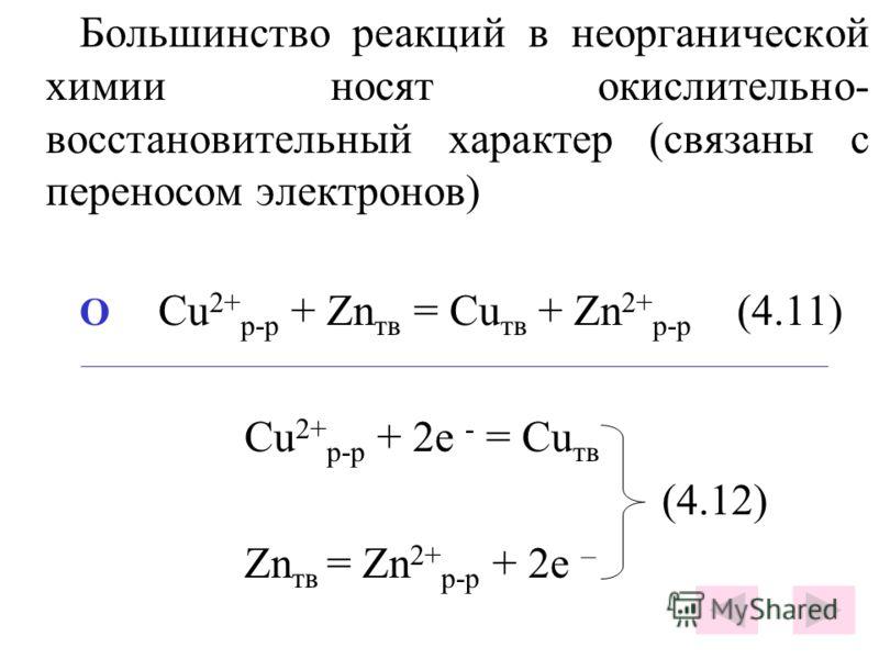 Большинство реакций в неорганической химии носят окислительно- восстановительный характер (связаны с переносом электронов) O Cu 2+ р-р + Zn тв = Cu тв + Zn 2+ р-р (4.11) Cu 2+ р-р + 2е - = Cu тв (4.12) Zn тв = Zn 2+ р-р + 2е –