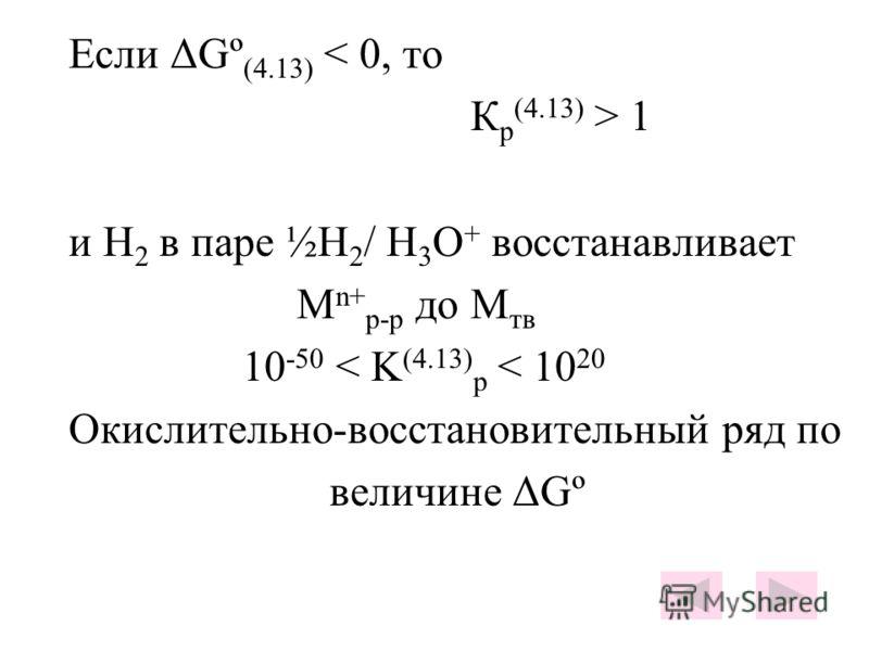 Если ΔGº (4.13) < 0, то К р (4.13) > 1 и Н 2 в паре ½Н 2 / H 3 O + восстанавливает М n+ р-р до М тв 10 -50 < K (4.13) p < 10 20 Окислительно-восстановительный ряд по величине ΔGº