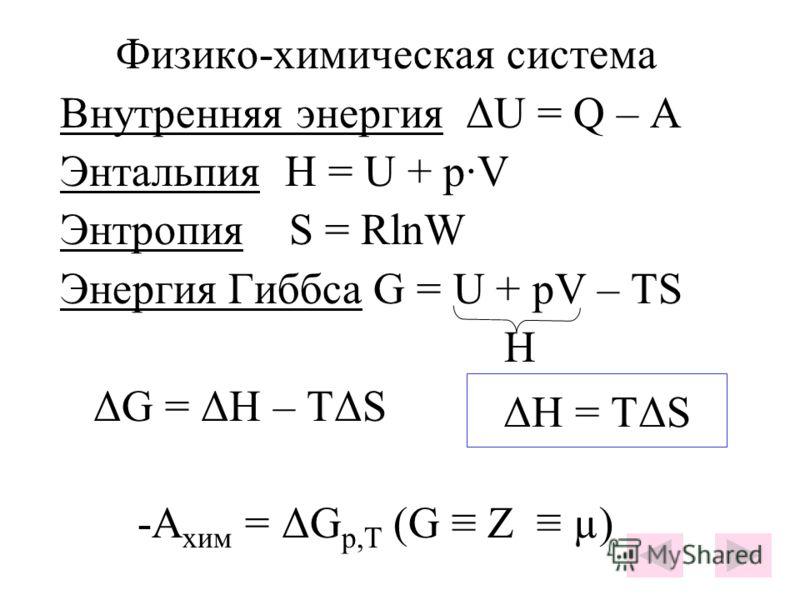 Физико-химическая система Внутренняя энергия ΔU = Q – A Энтальпия H = U + p·V Энтропия S = RlnW Энергия Гиббса G = U + pV – TS H ΔG = ΔH – TΔS -A хим = ΔG p,T (G Z µ) ΔH = TΔS