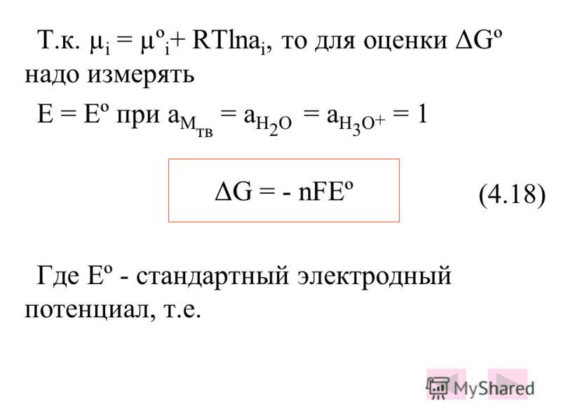 Т.к. µ i = µº i + RTlna i, то для оценки ΔGº надо измерять E = Eº при a M тв = a H 2 O = a H 3 O + = 1 (4.18) Где Еº - стандартный электродный потенциал, т.е. ΔG = - nFEº