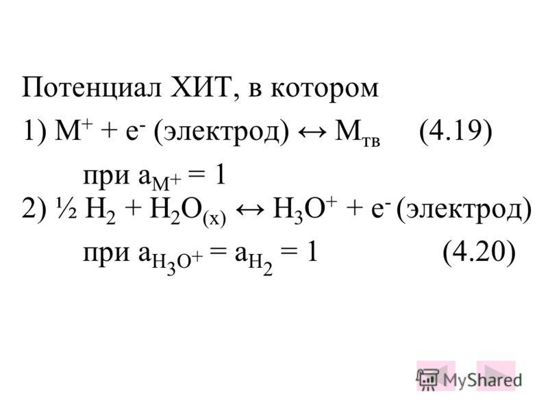 Потенциал ХИТ, в котором 1) М + + е - (электрод) М тв (4.19) при a М + = 1 2) ½ Н 2 + Н 2 О (х) Н 3 О + + е - (электрод) при а Н 3 О + = а Н 2 = 1 (4.20)