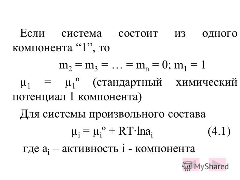Если система состоит из одного компонента 1, то m 2 = m 3 = … = m n = 0; m 1 = 1 µ 1 = µ 1 º (стандартный химический потенциал 1 компонента) Для системы произвольного состава µ i = µ i º + RT·lna i (4.1) где a i – активность i - компонента