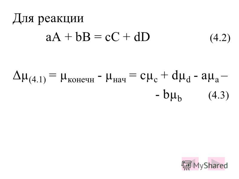 Для реакции aA + bB = cC + dD (4.2) Δµ (4.1) = µ конечн - µ нач = сµ с + dµ d - aµ a – - bµ b (4.3)