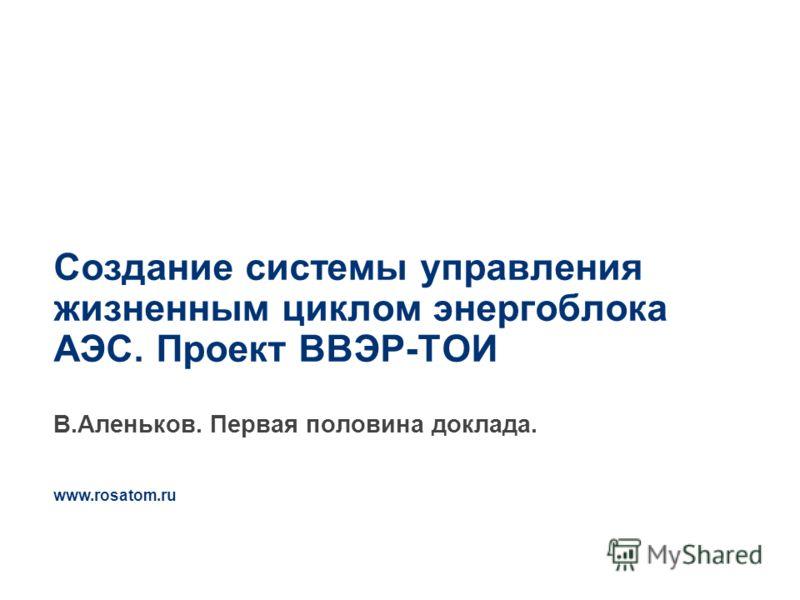 www.rosatom.ru 3 Создание системы управления жизненным циклом энергоблока АЭС. Проект ВВЭР-ТОИ В.Аленьков. Первая половина доклада.