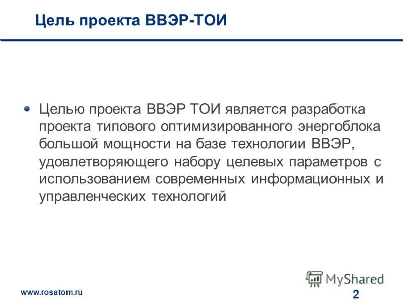 www.rosatom.ru 12 Цель проекта ВВЭР-ТОИ Целью проекта ВВЭР ТОИ является разработка проекта типового оптимизированного энергоблока большой мощности на базе технологии ВВЭР, удовлетворяющего набору целевых параметров с использованием современных информ