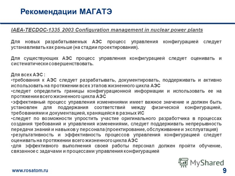 www.rosatom.ru 12 9 Рекомендации МАГАТЭ IAEA-TECDOC-1335 2003 Configuration management in nuclear power plants Для новых разрабатываемых АЭС процесс управления конфигурацией следует устанавливать как раньше (на стадии проектирования). Для существующи