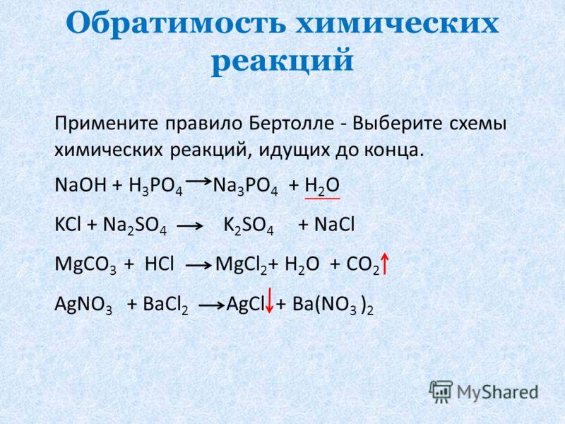 Обратимость химических реакций Примените правило Бертолле - Выберите схемы химических реакций, идущих до конца. NaOH + H 3 PO 4 Na 3 PO 4 + H 2 O KCl + Na 2 SO 4 K 2 SO 4 + NaCl MgCO 3 + HCl MgCl 2 + H 2 O + CO 2 AgNO 3 + BaCl 2 AgCl + Ba(NO 3 ) 2