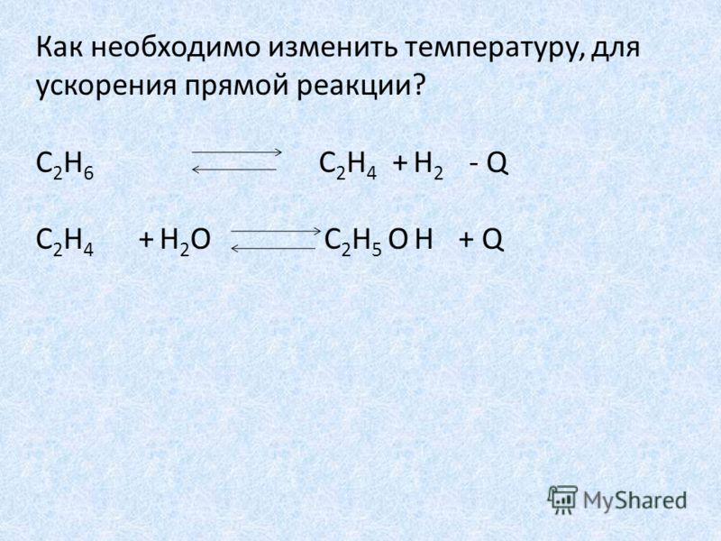 Как необходимо изменить температуру, для ускорения прямой реакции? С 2 Н 6 С 2 Н 4 + Н 2 - Q С 2 Н 4 + H 2 O С 2 Н 5 O Н + Q