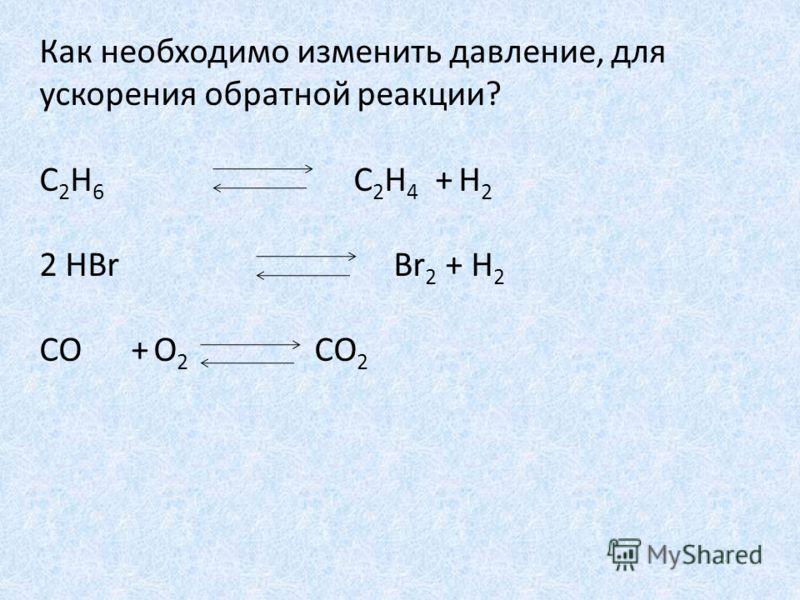 Как необходимо изменить давление, для ускорения обратной реакции? С 2 Н 6 С 2 Н 4 + Н 2 2 НBr Br 2 + H 2 СO + O 2 СO 2