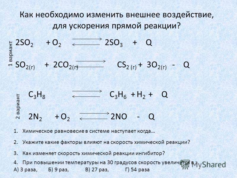 2SO 2 + O 2 2SO 3 + Q SO 2(г) + 2СO 2(г) СS 2 (г) + 3O 2(г) - Q С 3 Н 8 С 3 Н 6 + Н 2 + Q 2N 2 + O 2 2NO - Q Как необходимо изменить внешнее воздействие, для ускорения прямой реакции? 1 вариант 2 вариант 1.Химическое равновесие в системе наступает ко