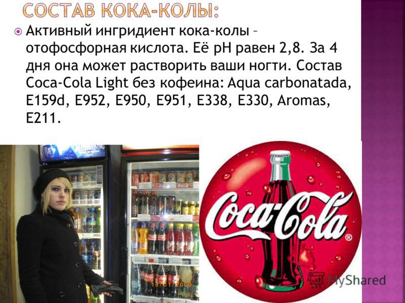 Активный ингридиент кока-колы – отофосфорная кислота. Её рН равен 2,8. За 4 дня она может растворить ваши ногти. Состав Coca-Cola Light без кофеина: Aqua carbonatada, Е159d, Е952, Е950, Е951, Е338, Е330, Aromas, Е211.