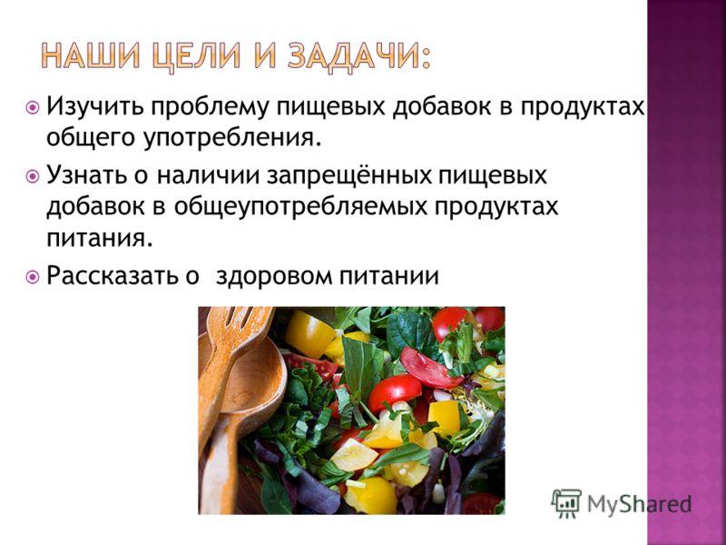 Изучить проблему пищевых добавок в продуктах общего употребления. Узнать о наличии запрещённых пищевых добавок в общеупотребляемых продуктах питания. Рассказать о здоровом питании