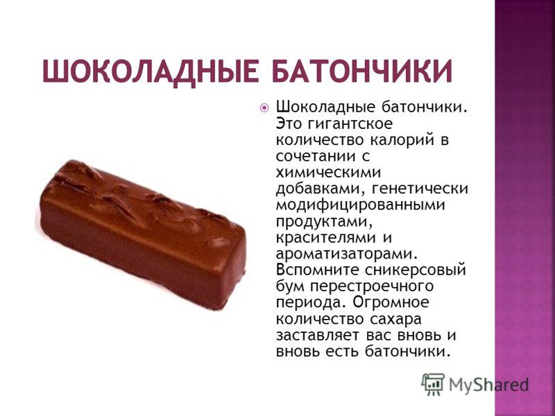 Шоколадные батончики. Это гигантское количество калорий в сочетании с химическими добавками, генетически модифицированными продуктами, красителями и ароматизаторами. Вспомните сникерсовый бум перестроечного периода. Огромное количество сахара заставл