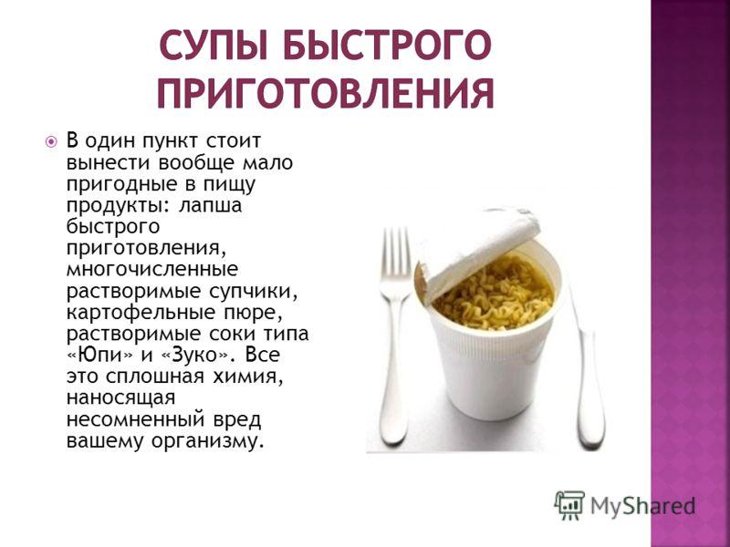 В один пункт стоит вынести вообще мало пригодные в пищу продукты: лапша быстрого приготовления, многочисленные растворимые супчики, картофельные пюре, растворимые соки типа «Юпи» и «Зуко». Все это сплошная химия, наносящая несомненный вред вашему орг
