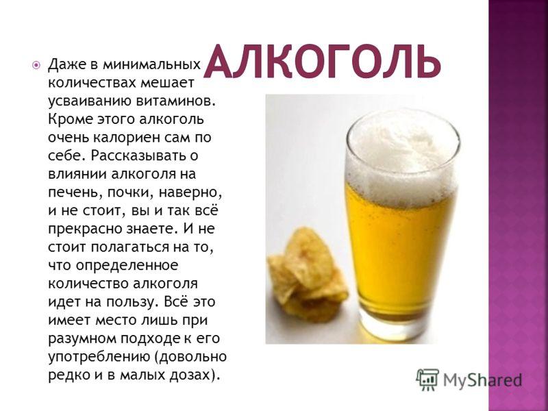 Даже в минимальных количествах мешает усваиванию витаминов. Кроме этого алкоголь очень калориен сам по себе. Рассказывать о влиянии алкоголя на печень, почки, наверно, и не стоит, вы и так всё прекрасно знаете. И не стоит полагаться на то, что опреде