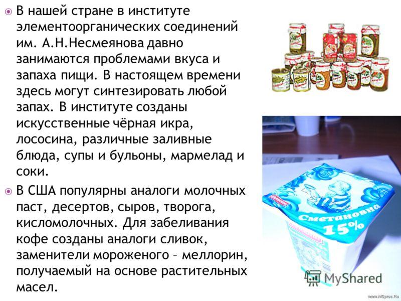 В нашей стране в институте элементоорганических соединений им. А.Н.Несмеянова давно занимаются проблемами вкуса и запаха пищи. В настоящем времени здесь могут синтезировать любой запах. В институте созданы искусственные чёрная икра, лососина, различн
