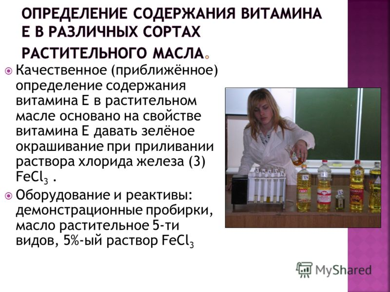 Качественное (приближённое) определение содержания витамина Е в растительном масле основано на свойстве витамина Е давать зелёное окрашивание при приливании раствора хлорида железа (3) FeCl 3. Оборудование и реактивы: демонстрационные пробирки, масло
