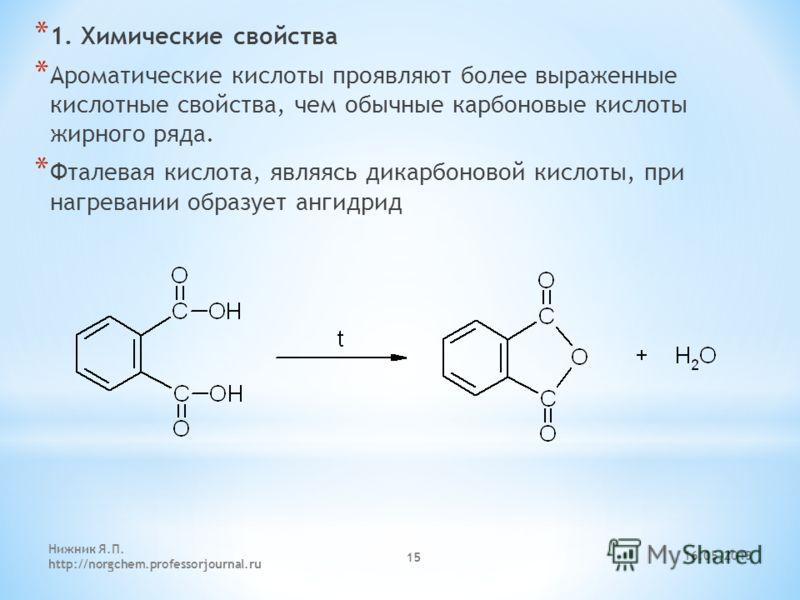 * 1. Химические свойства * Ароматические кислоты проявляют более выраженные кислотные свойства, чем обычные карбоновые кислоты жирного ряда. * Фталевая кислота, являясь дикарбоновой кислоты, при нагревании образует ангидрид 16.05.2013 Нижник Я.П. htt