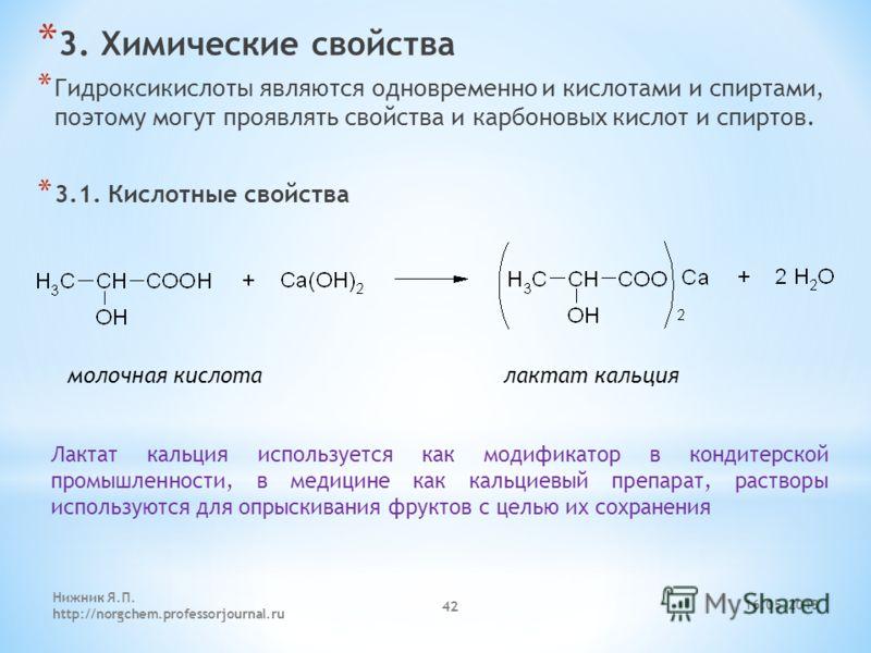 * 3. Химические свойства * Гидроксикислоты являются одновременно и кислотами и спиртами, поэтому могут проявлять свойства и карбоновых кислот и спиртов. * 3.1. Кислотные свойства молочная кислота лактат кальция Лактат кальция используется как модифик