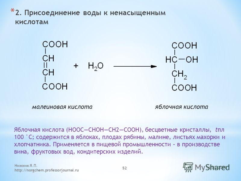 * 2. Присоединение воды к ненасыщенным кислотам малеиновая кислота яблочная кислота Яблочная кислота (НООССНОНСН2CООН), бесцветные кристаллы, tпл 100 °С; содержится в яблоках, плодах рябины, малине, листьях махорки и хлопчатника. Применяется в пищево