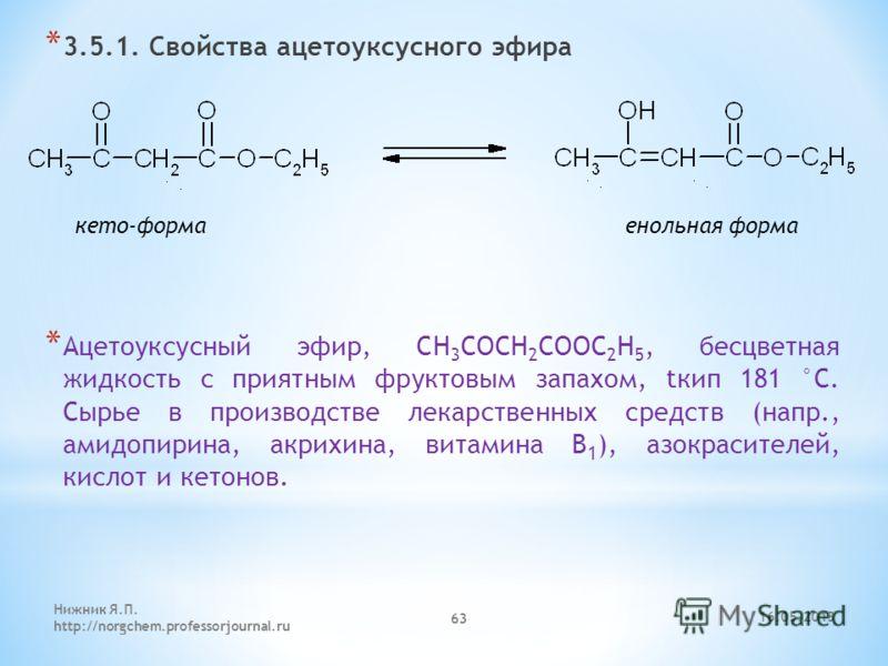 * 3.5.1. Свойства ацетоуксусного эфира * Ацетоуксусный эфир, СН 3 СОСН 2 СООС 2 Н 5, бесцветная жидкость с приятным фруктовым запахом, tкип 181 °С. Сырье в производстве лекарственных средств (напр., амидопирина, акрихина, витамина В 1 ), азокрасителе