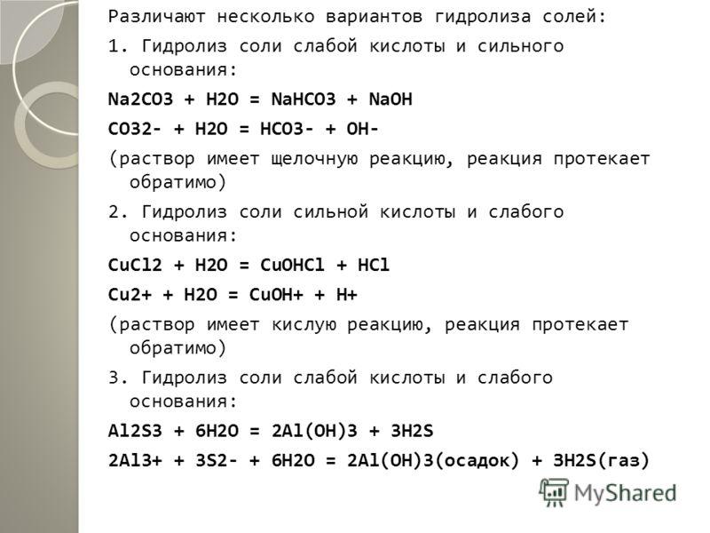 Различают несколько вариантов гидролиза солей: 1. Гидролиз соли слабой кислоты и сильного основания: Na2CO3 + Н2О = NaHCO3 + NaOH CO32- + H2O = HCO3- + OН- (раствор имеет щелочную реакцию, реакция протекает обратимо) 2. Гидролиз соли сильной кислоты