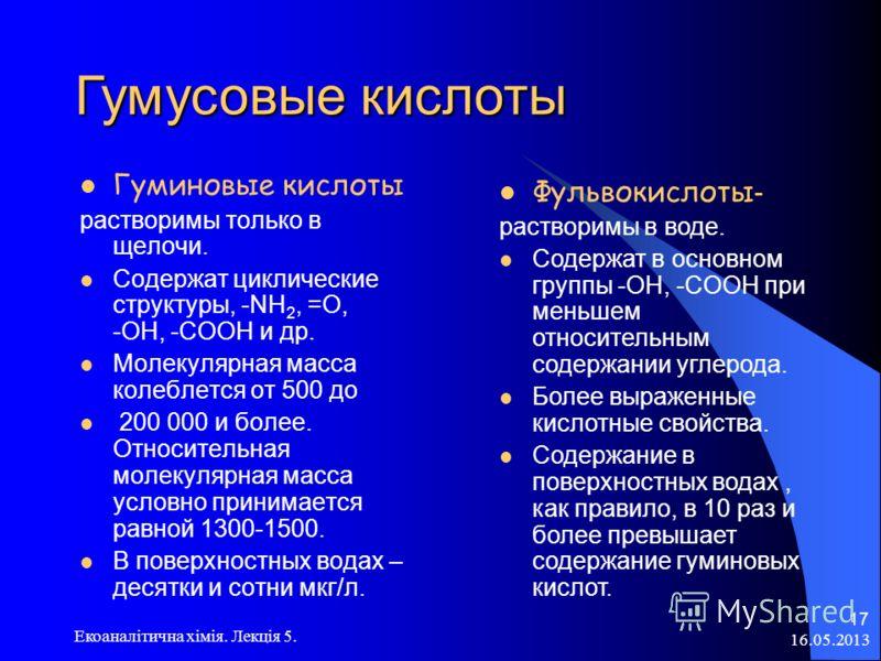 16.05.2013 Екоаналітична хімія. Лекція 5. 17 Гумусовые кислоты Гуминовые кислоты растворимы только в щелочи. Содержат циклические структуры, -NH 2, =О, -OH, -COOH и др. Молекулярная масса колеблется от 500 до 200 000 и более. Относительная молекулярн