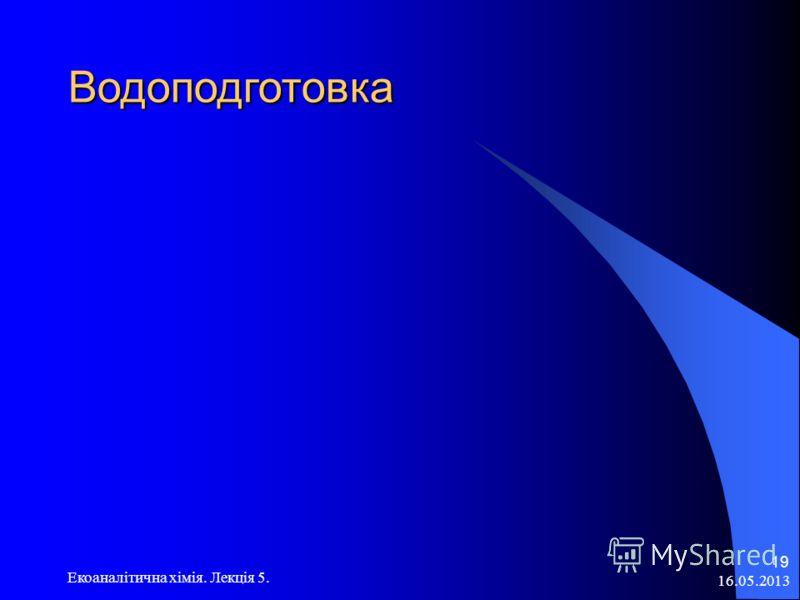 16.05.2013 Екоаналітична хімія. Лекція 5. 19 Водоподготовка